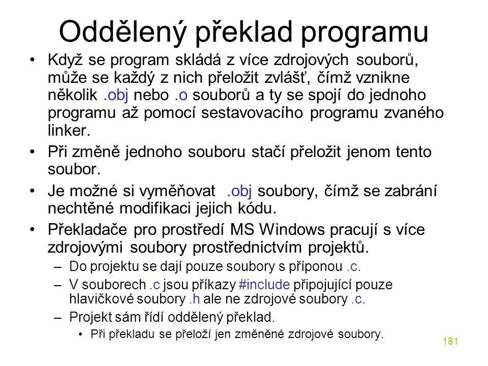 181 Oddělený překlad programu Když se program skládá z více zdrojových souborů, může se každý z nich přeložit zvlášť, čímž vznikne několik.obj nebo.o souborů a ty se spojí do jednoho programu až pomocí sestavovacího programu zvaného linker.