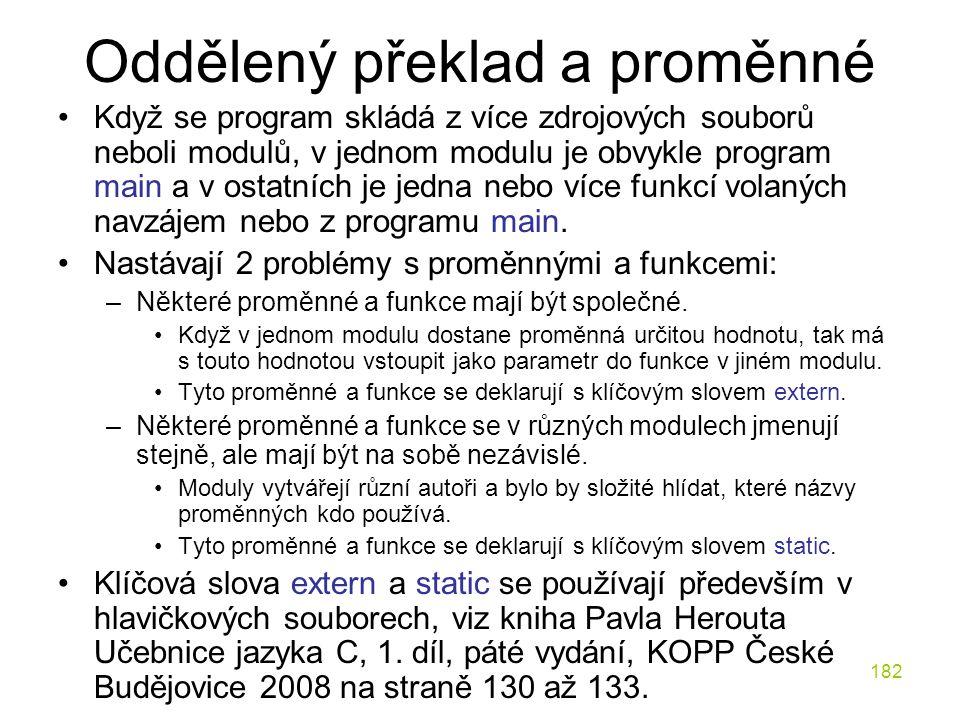 182 Oddělený překlad a proměnné Když se program skládá z více zdrojových souborů neboli modulů, v jednom modulu je obvykle program main a v ostatních je jedna nebo více funkcí volaných navzájem nebo z programu main.