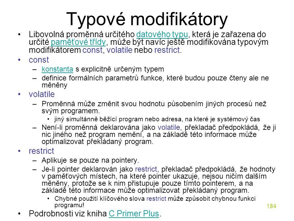 184 Typové modifikátory Libovolná proměnná určitého datového typu, která je zařazena do určité paměťové třídy, může být navíc ještě modifikována typovým modifikátorem const, volatile nebo restrict.datového typupaměťové třídy const –konstanta s explicitně určeným typemkonstanta –definice formálních parametrů funkce, které budou pouze čteny ale ne měněny volatile –Proměnná může změnit svou hodnotu působením jiných procesů než svým programem.