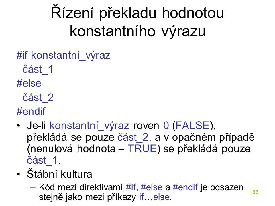 186 Řízení překladu hodnotou konstantního výrazu #if konstantní_výraz část_1 #else část_2 #endif Je-li konstantní_výraz roven 0 (FALSE), překládá se pouze část_2, a v opačném případě (nenulová hodnota – TRUE) se překládá pouze část_1.