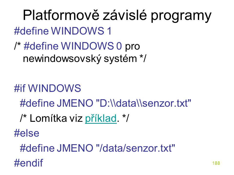 188 Platformově závislé programy #define WINDOWS 1 /* #define WINDOWS 0 pro newindowsovský systém */ #if WINDOWS #define JMENO D:\\data\\senzor.txt /* Lomítka viz příklad.