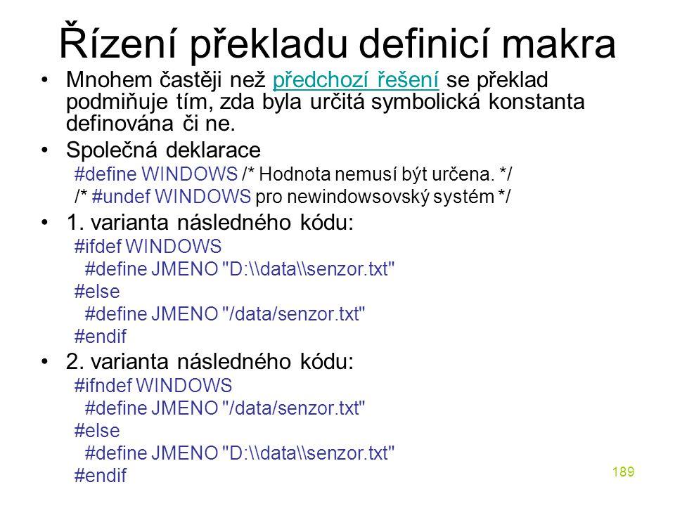 189 Řízení překladu definicí makra Mnohem častěji než předchozí řešení se překlad podmiňuje tím, zda byla určitá symbolická konstanta definována či ne.předchozí řešení Společná deklarace #define WINDOWS /* Hodnota nemusí být určena.