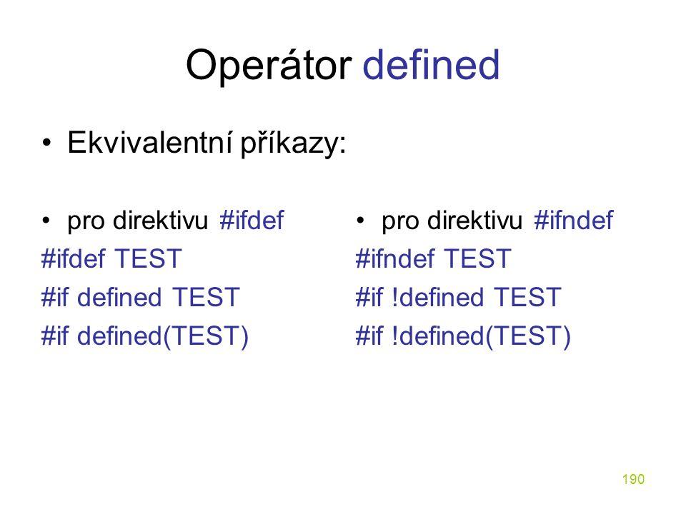 190 Operátor defined pro direktivu #ifdef #ifdef TEST #if defined TEST #if defined(TEST) pro direktivu #ifndef #ifndef TEST #if !defined TEST #if !defined(TEST) Ekvivalentní příkazy: