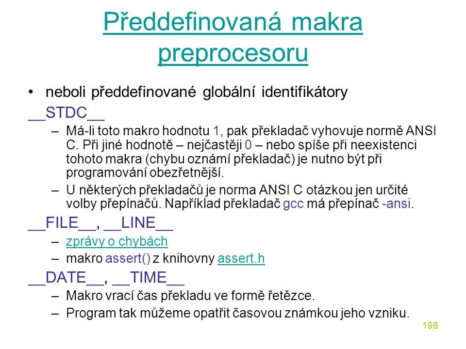 198 Předdefinovaná makra preprocesoru neboli předdefinované globální identifikátory __STDC__ –Má-li toto makro hodnotu 1, pak překladač vyhovuje normě ANSI C.