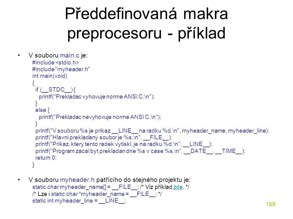 199 Předdefinovaná makra preprocesoru - příklad V souboru main.c je: #include #include myheader.h int main(void) { if (__STDC__) { printf( Prekladac vyhovuje norme ANSI C.\n ); } else { printf( Prekladac nevyhovuje norme ANSI C.\n ); } printf( V souboru %s je prikaz __LINE__ na radku %d.\n , myheader_name, myheader_line); printf( Hlavni prekladany soubor je %s.\n , __FILE__); printf( Prikaz, ktery tento radek vytiskl, je na radku %d.\n , __LINE__); printf( Program zacal byt prekladan dne %s v case %s.\n , __DATE__, __TIME__); return 0; } V souboru myheader.h patřícího do stejného projektu je: static char myheader_name[] = __FILE__; /* Viz příklad zde.