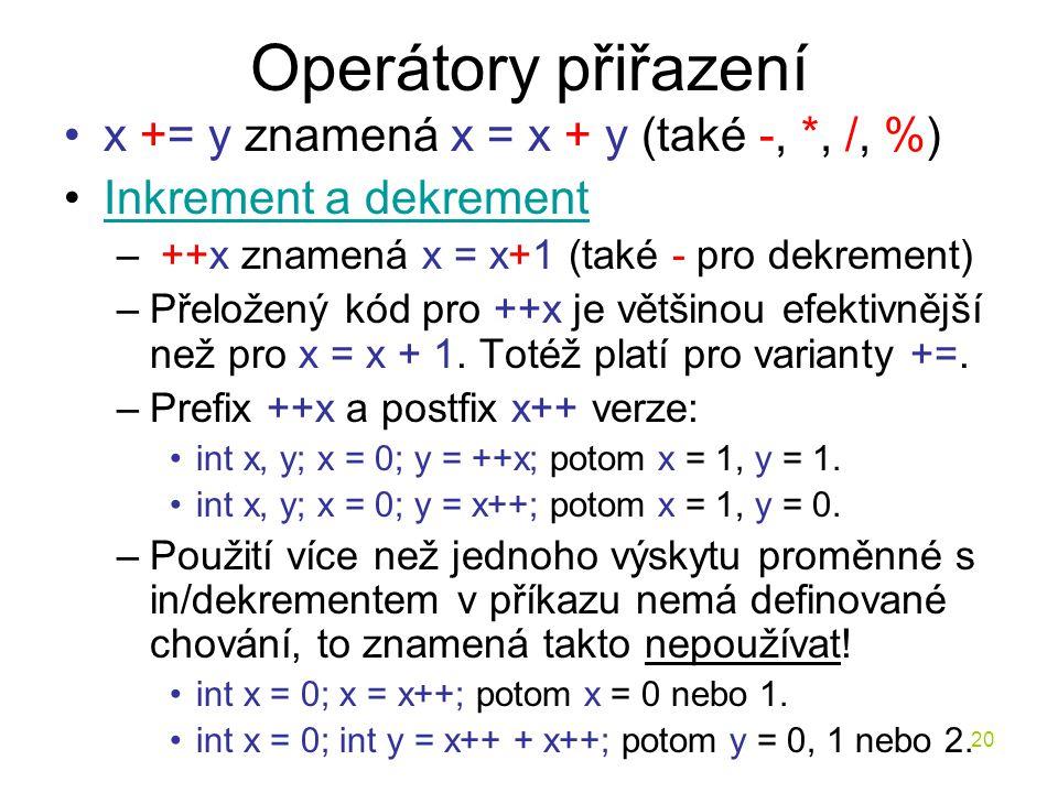 20 Operátory přiřazení x += y znamená x = x + y (také -, *, /, %) Inkrement a dekrement – ++x znamená x = x+1 (také - pro dekrement) –Přeložený kód pro ++x je většinou efektivnější než pro x = x + 1.