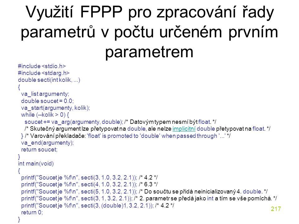 217 Využití FPPP pro zpracování řady parametrů v počtu určeném prvním parametrem #include double secti(int kolik,...) { va_list argumenty; double soucet = 0.0; va_start(argumenty, kolik); while (--kolik > 0) { soucet += va_arg(argumenty, double); /* Datovým typem nesmí být float.