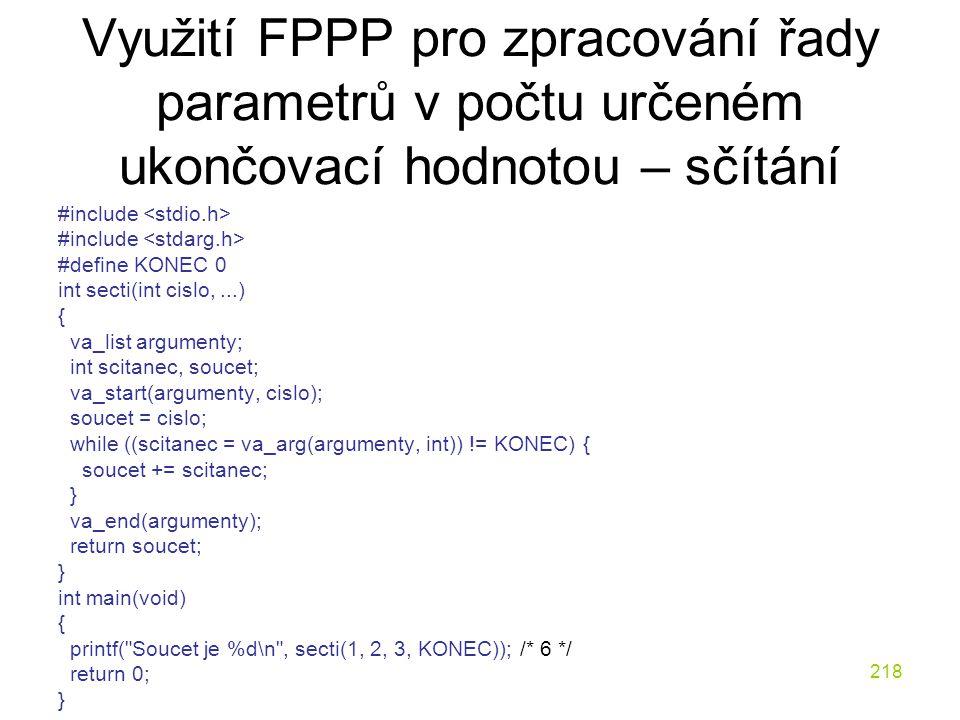 218 Využití FPPP pro zpracování řady parametrů v počtu určeném ukončovací hodnotou – sčítání #include #define KONEC 0 int secti(int cislo,...) { va_list argumenty; int scitanec, soucet; va_start(argumenty, cislo); soucet = cislo; while ((scitanec = va_arg(argumenty, int)) != KONEC) { soucet += scitanec; } va_end(argumenty); return soucet; } int main(void) { printf( Soucet je %d\n , secti(1, 2, 3, KONEC)); /* 6 */ return 0; }