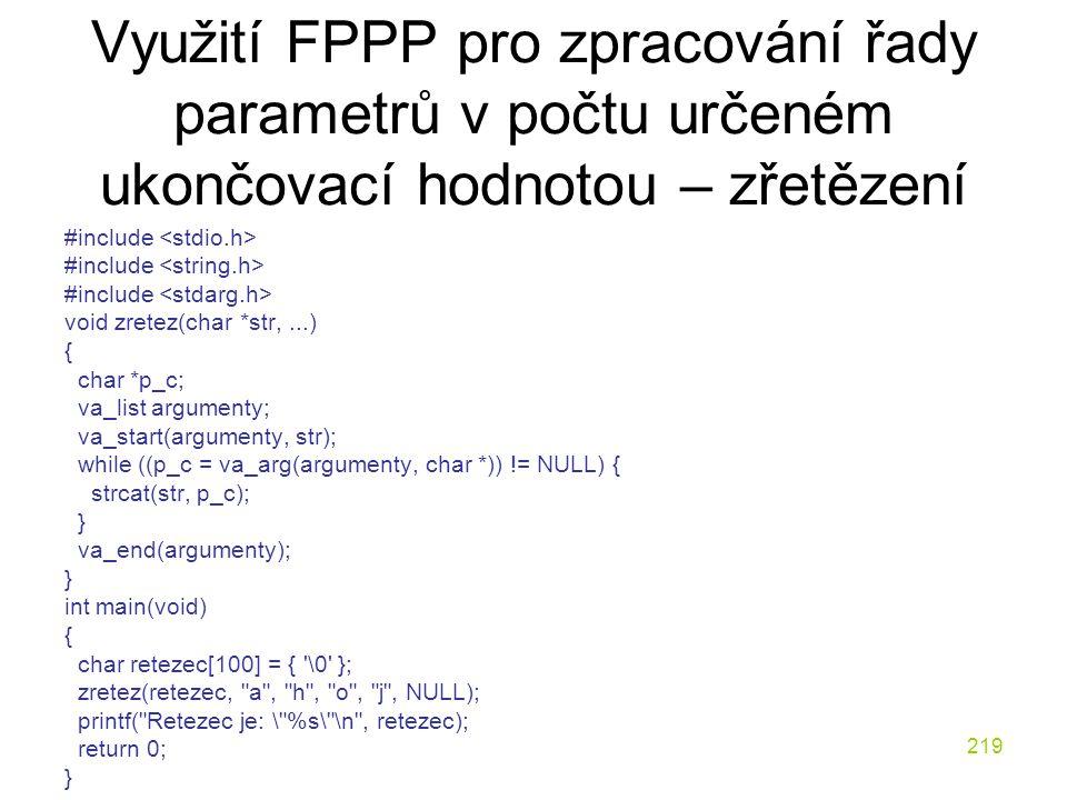219 Využití FPPP pro zpracování řady parametrů v počtu určeném ukončovací hodnotou – zřetězení #include void zretez(char *str,...) { char *p_c; va_list argumenty; va_start(argumenty, str); while ((p_c = va_arg(argumenty, char *)) != NULL) { strcat(str, p_c); } va_end(argumenty); } int main(void) { char retezec[100] = { \0 }; zretez(retezec, a , h , o , j , NULL); printf( Retezec je: \ %s\ \n , retezec); return 0; }