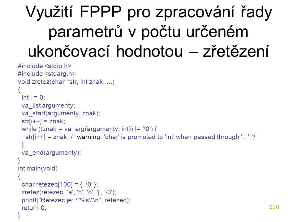 220 Využití FPPP pro zpracování řady parametrů v počtu určeném ukončovací hodnotou – zřetězení #include void zretez(char *str, int znak,...) { int i = 0; va_list argumenty; va_start(argumenty, znak); str[i++] = znak; while ((znak = va_arg(argumenty, int)) != \0 ) { str[i++] = znak; /* warning: char is promoted to int when passed through ... */ } va_end(argumenty); } int main(void) { char retezec[100] = { \0 }; zretez(retezec, a , h , o , j , \0 ); printf( Retezec je: \ %s\ \n , retezec); return 0; }