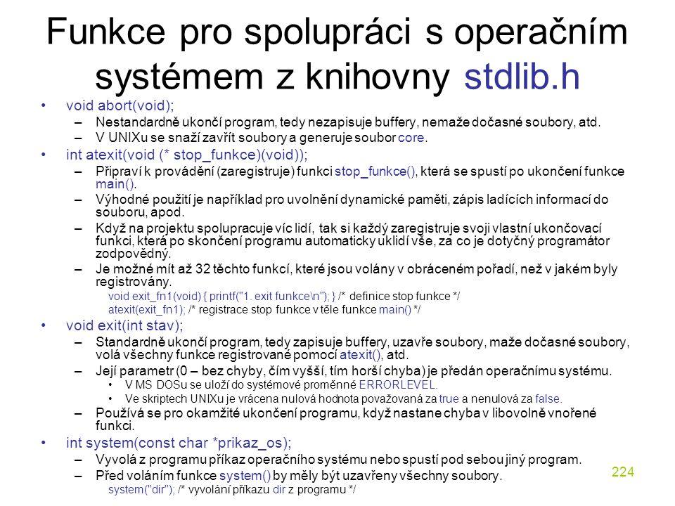 224 Funkce pro spolupráci s operačním systémem z knihovny stdlib.h void abort(void); –Nestandardně ukončí program, tedy nezapisuje buffery, nemaže dočasné soubory, atd.