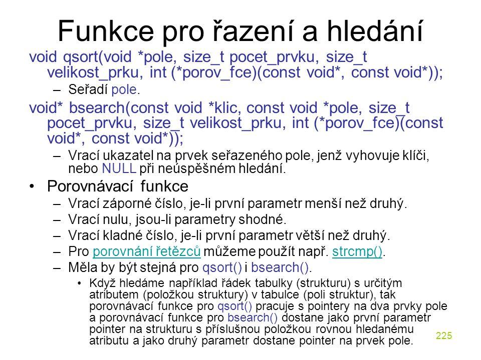 225 Funkce pro řazení a hledání void qsort(void *pole, size_t pocet_prvku, size_t velikost_prku, int (*porov_fce)(const void*, const void*)); –Seřadí pole.