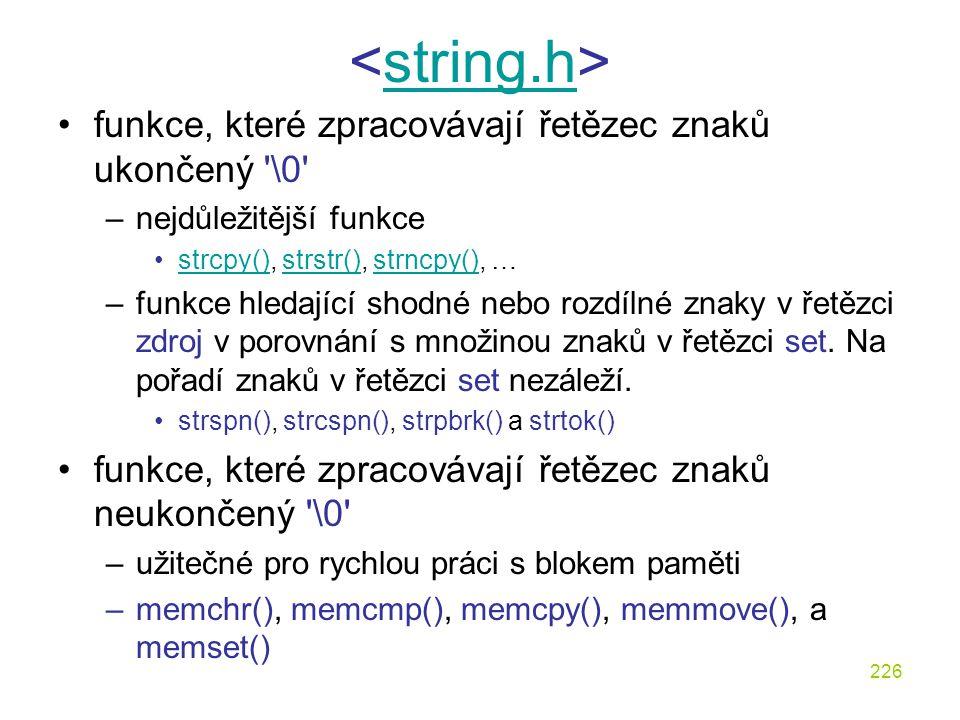 226 string.h funkce, které zpracovávají řetězec znaků ukončený \0 –nejdůležitější funkce strcpy(), strstr(), strncpy(), …strcpy()strstr()strncpy() –funkce hledající shodné nebo rozdílné znaky v řetězci zdroj v porovnání s množinou znaků v řetězci set.