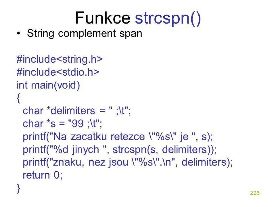 228 Funkce strcspn() String complement span #include int main(void) { char *delimiters = ;\t ; char *s = 99 ;\t ; printf( Na zacatku retezce \ %s\ je , s); printf( %d jinych , strcspn(s, delimiters)); printf( znaku, nez jsou \ %s\ .\n , delimiters); return 0; }