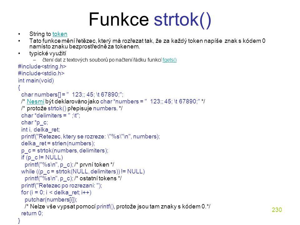 230 Funkce strtok() String to tokentoken Tato funkce mění řetězec, který má rozřezat tak, že za každý token napíše znak s kódem 0 namísto znaku bezprostředně za tokenem.