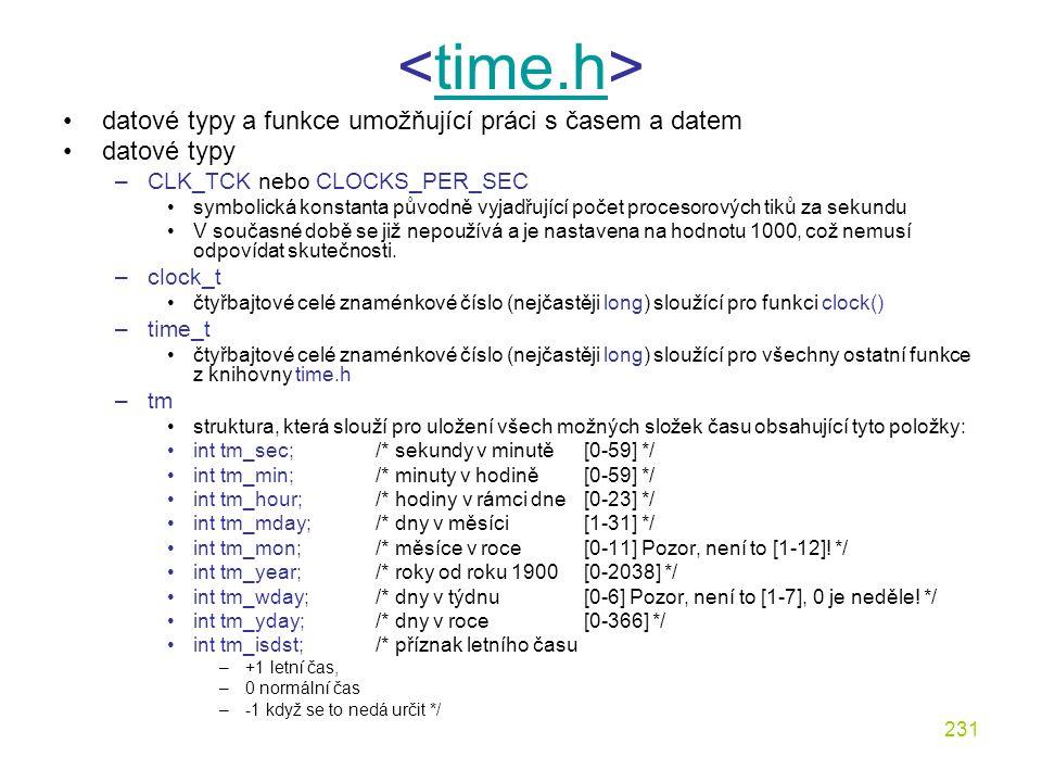 231 time.h datové typy a funkce umožňující práci s časem a datem datové typy –CLK_TCK nebo CLOCKS_PER_SEC symbolická konstanta původně vyjadřující počet procesorových tiků za sekundu V současné době se již nepoužívá a je nastavena na hodnotu 1000, což nemusí odpovídat skutečnosti.