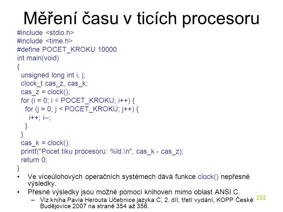232 Měření času v ticích procesoru #include #define POCET_KROKU 10000 int main(void) { unsigned long int i, j; clock_t cas_z, cas_k; cas_z = clock(); for (i = 0; i < POCET_KROKU; i++) { for (j = 0; j < POCET_KROKU; j++) { i++; i--; } cas_k = clock(); printf( Pocet tiku procesoru: %ld.\n , cas_k - cas_z); return 0; } Ve víceúlohových operačních systémech dává funkce clock() nepřesné výsledky.