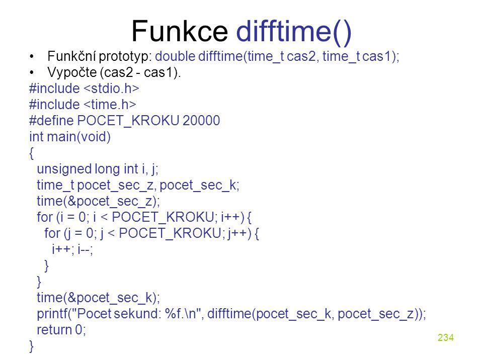234 Funkce difftime() Funkční prototyp: double difftime(time_t cas2, time_t cas1); Vypočte (cas2 - cas1).