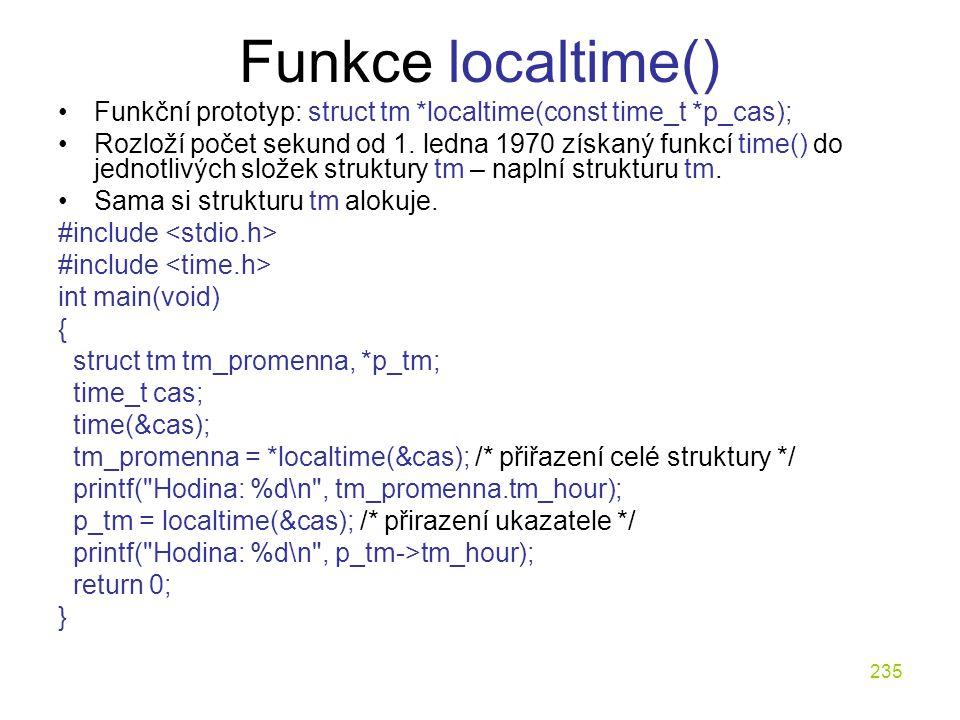 235 Funkce localtime() Funkční prototyp: struct tm *localtime(const time_t *p_cas); Rozloží počet sekund od 1.
