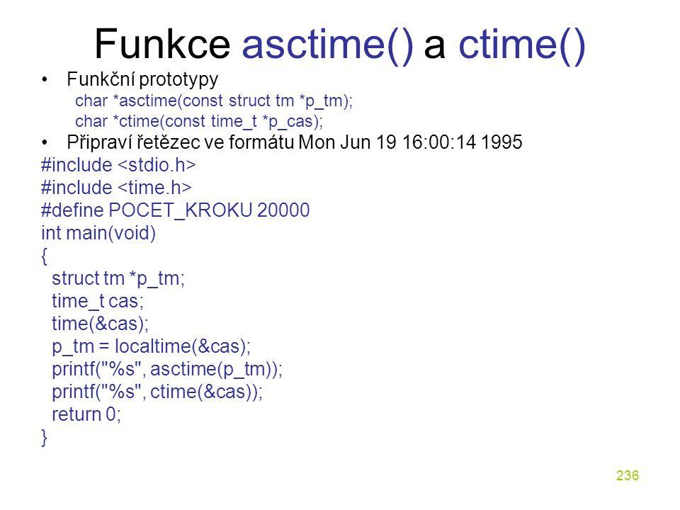 236 Funkce asctime() a ctime() Funkční prototypy char *asctime(const struct tm *p_tm); char *ctime(const time_t *p_cas); Připraví řetězec ve formátu Mon Jun 19 16:00:14 1995 #include #define POCET_KROKU 20000 int main(void) { struct tm *p_tm; time_t cas; time(&cas); p_tm = localtime(&cas); printf( %s , asctime(p_tm)); printf( %s , ctime(&cas)); return 0; }