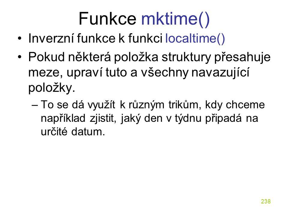 238 Funkce mktime() Inverzní funkce k funkci localtime() Pokud některá položka struktury přesahuje meze, upraví tuto a všechny navazující položky.