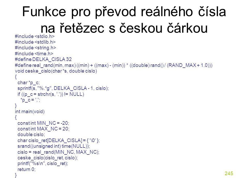 245 Funkce pro převod reálného čísla na řetězec s českou čárkou #include #define DELKA_CISLA 32 #define real_rand(min, max) ((min) + ((max) - (min)) * ((double) rand() / (RAND_MAX + 1.0))) void ceske_cislo(char *s, double cislo) { char *p_c; sprintf(s, %.*g , DELKA_CISLA - 1, cislo); if ((p_c = strchr(s, . )) != NULL) *p_c = , ; } int main(void) { const int MIN_NC = -20; const int MAX_NC = 20; double cislo; char cislo_ret[DELKA_CISLA] = { \0 }; srand((unsigned int) time(NULL)); cislo = real_rand(MIN_NC, MAX_NC); ceske_cislo(cislo_ret, cislo); printf( %s\n , cislo_ret); return 0; }