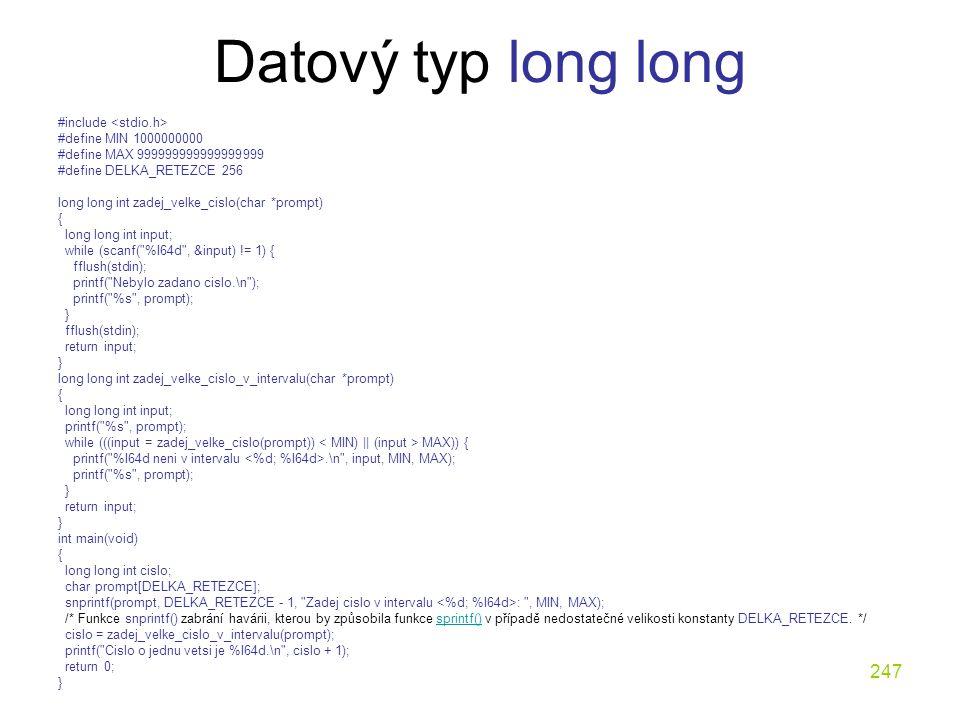 247 Datový typ long long #include #define MIN 1000000000 #define MAX 999999999999999999 #define DELKA_RETEZCE 256 long long int zadej_velke_cislo(char *prompt) { long long int input; while (scanf( %I64d , &input) != 1) { fflush(stdin); printf( Nebylo zadano cislo.\n ); printf( %s , prompt); } fflush(stdin); return input; } long long int zadej_velke_cislo_v_intervalu(char *prompt) { long long int input; printf( %s , prompt); while (((input = zadej_velke_cislo(prompt)) MAX)) { printf( %I64d neni v intervalu.\n , input, MIN, MAX); printf( %s , prompt); } return input; } int main(void) { long long int cislo; char prompt[DELKA_RETEZCE]; snprintf(prompt, DELKA_RETEZCE - 1, Zadej cislo v intervalu : , MIN, MAX); /* Funkce snprintf() zabrání havárii, kterou by způsobila funkce sprintf() v případě nedostatečné velikosti konstanty DELKA_RETEZCE.