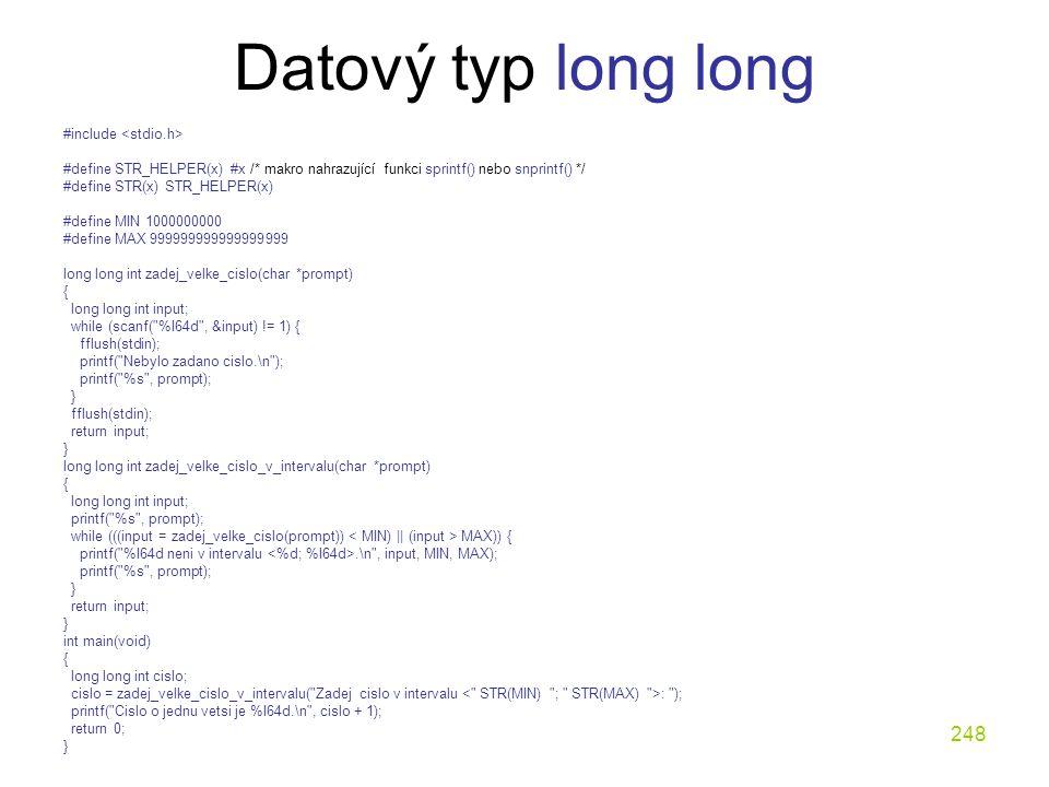 248 Datový typ long long #include #define STR_HELPER(x) #x /* makro nahrazující funkci sprintf() nebo snprintf() */ #define STR(x) STR_HELPER(x) #define MIN 1000000000 #define MAX 999999999999999999 long long int zadej_velke_cislo(char *prompt) { long long int input; while (scanf( %I64d , &input) != 1) { fflush(stdin); printf( Nebylo zadano cislo.\n ); printf( %s , prompt); } fflush(stdin); return input; } long long int zadej_velke_cislo_v_intervalu(char *prompt) { long long int input; printf( %s , prompt); while (((input = zadej_velke_cislo(prompt)) MAX)) { printf( %I64d neni v intervalu.\n , input, MIN, MAX); printf( %s , prompt); } return input; } int main(void) { long long int cislo; cislo = zadej_velke_cislo_v_intervalu( Zadej cislo v intervalu : ); printf( Cislo o jednu vetsi je %I64d.\n , cislo + 1); return 0; }