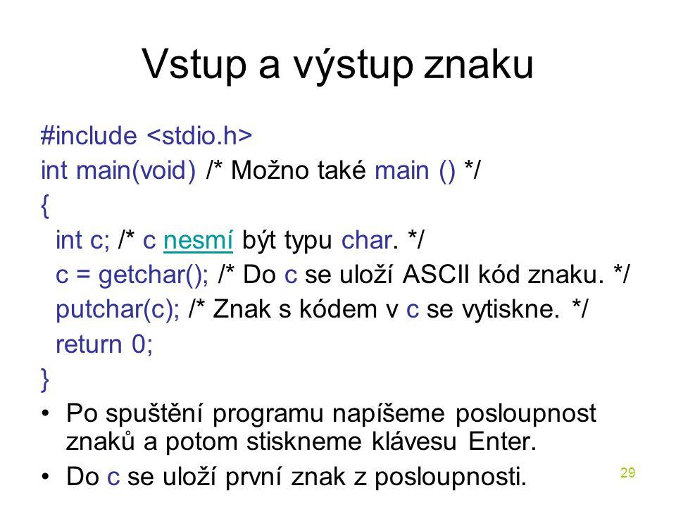 29 Vstup a výstup znaku #include int main(void) /* Možno také main () */ { int c; /* c nesmí být typu char.