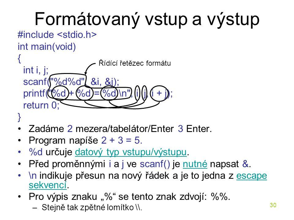 30 Formátovaný vstup a výstup #include int main(void) { int i, j; scanf( %d%d , &i, &j); printf( %d + %d = %d.\n , i, j, i + j); return 0; } Zadáme 2 mezera/tabelátor/Enter 3 Enter.