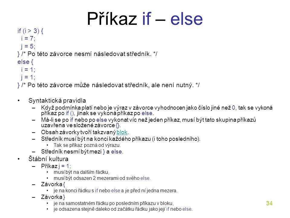 34 Příkaz if – else if (i > 3) { i = 7; j = 5; } /* Po této závorce nesmí následovat středník.