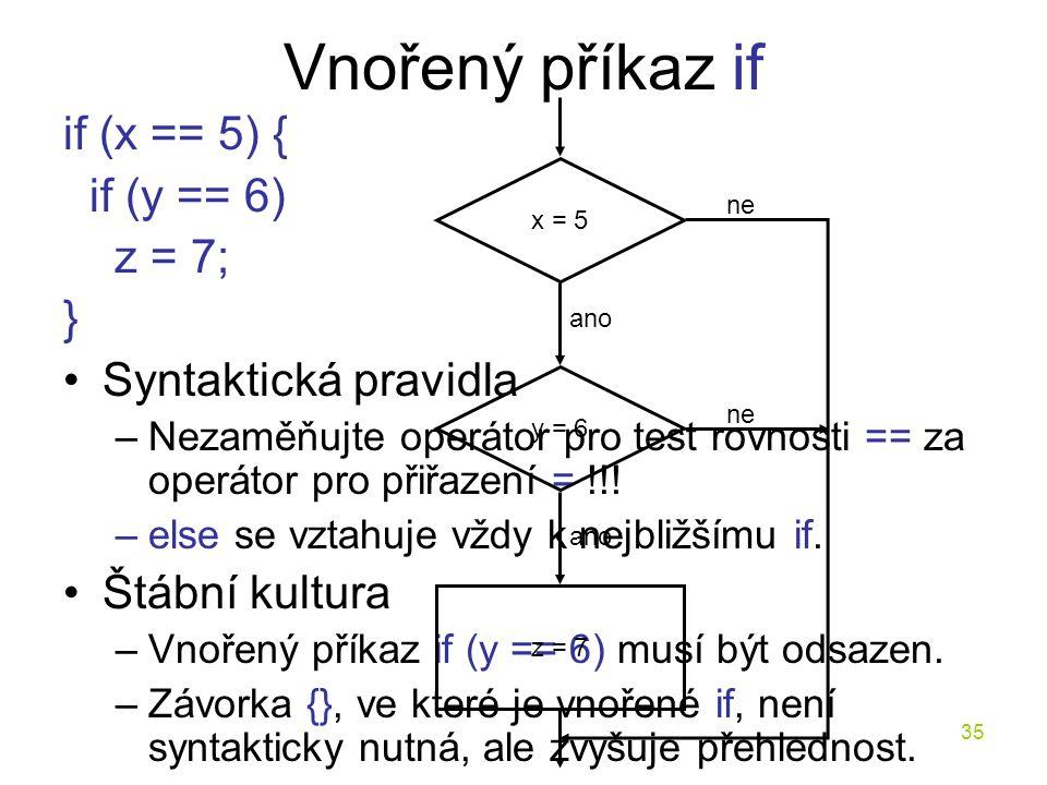35 Vnořený příkaz if if (x == 5) { if (y == 6) z = 7; } Syntaktická pravidla –Nezaměňujte operátor pro test rovnosti == za operátor pro přiřazení = !!.