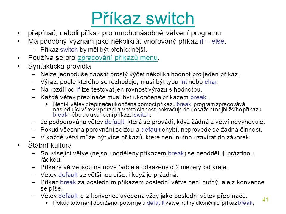 41 Příkaz switch přepínač, neboli příkaz pro mnohonásobné větvení programu Má podobný význam jako několikrát vnořovaný příkaz if – else.