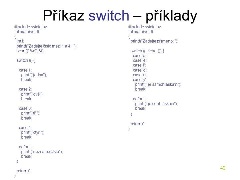 42 Příkaz switch – příklady #include int main(void) { int i; printf( Zadejte číslo mezi 1 a 4: ); scanf( %d , &i); switch (i) { case 1: printf( jedna ); break; case 2: printf( dvě ); break; case 3: printf( tři ); break; case 4: printf( čtyři ); break; default: printf( neznámé číslo ); break; } return 0; } #include int main(void) { printf( Zadejte písmeno: ); switch (getchar()) { case a : case e : case i : case o : case u : case y : printf( je samohláska\n ); break; default: printf( je souhláska\n ); break; } return 0; }