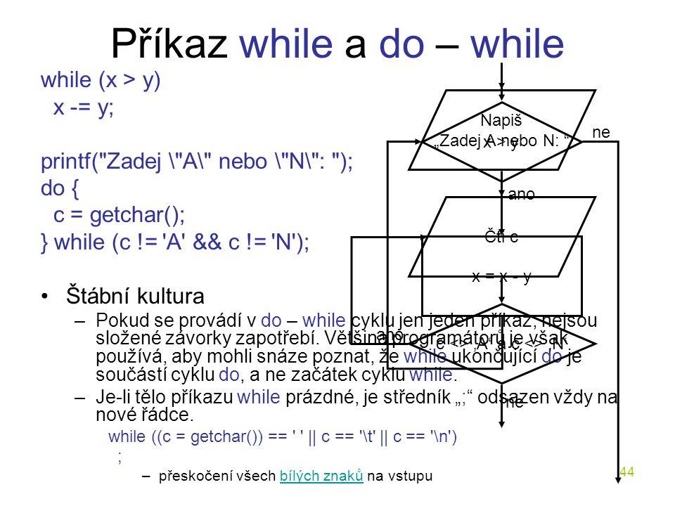 44 Příkaz while a do – while while (x > y) x -= y; printf( Zadej \ A\ nebo \ N\ : ); do { c = getchar(); } while (c != A && c != N ); Štábní kultura –Pokud se provádí v do – while cyklu jen jeden příkaz, nejsou složené závorky zapotřebí.