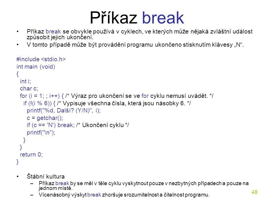 48 Příkaz break Příkaz break se obvykle používá v cyklech, ve kterých může nějaká zvláštní událost způsobit jejich ukončení.