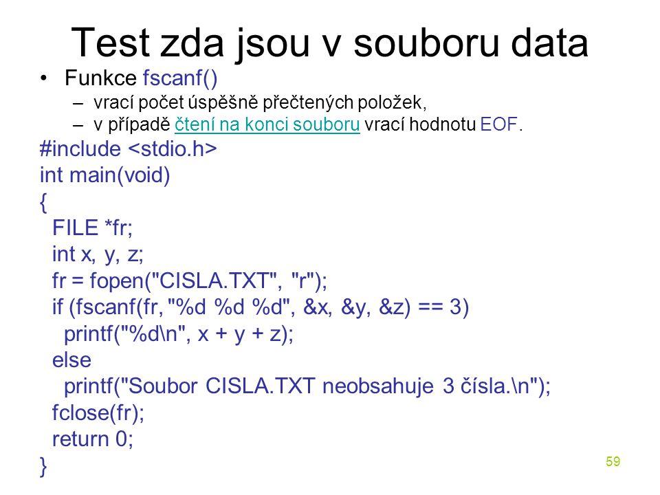 59 Test zda jsou v souboru data Funkce fscanf() –vrací počet úspěšně přečtených položek, –v případě čtení na konci souboru vrací hodnotu EOF.čtení na konci souboru #include int main(void) { FILE *fr; int x, y, z; fr = fopen( CISLA.TXT , r ); if (fscanf(fr, %d %d %d , &x, &y, &z) == 3) printf( %d\n , x + y + z); else printf( Soubor CISLA.TXT neobsahuje 3 čísla.\n ); fclose(fr); return 0; }