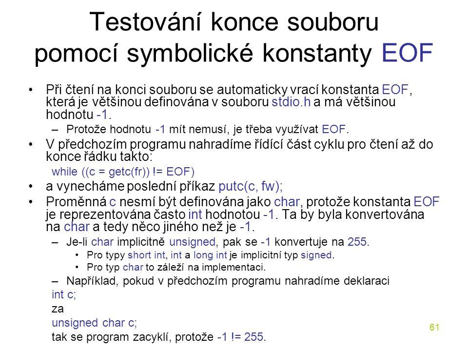 61 Testování konce souboru pomocí symbolické konstanty EOF Při čtení na konci souboru se automaticky vrací konstanta EOF, která je většinou definována v souboru stdio.h a má většinou hodnotu -1.