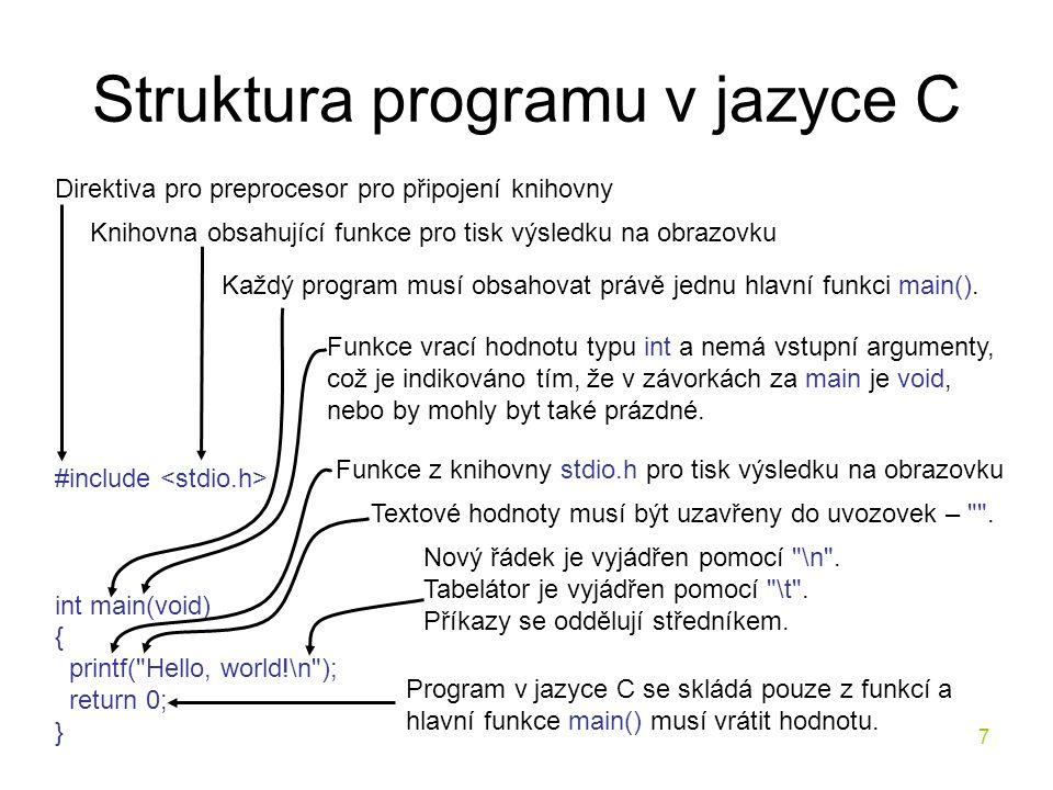 7 Struktura programu v jazyce C #include int main(void) { printf( Hello, world!\n ); return 0; } Direktiva pro preprocesor pro připojení knihovny Knihovna obsahující funkce pro tisk výsledku na obrazovku Funkce z knihovny stdio.h pro tisk výsledku na obrazovku Textové hodnoty musí být uzavřeny do uvozovek – .
