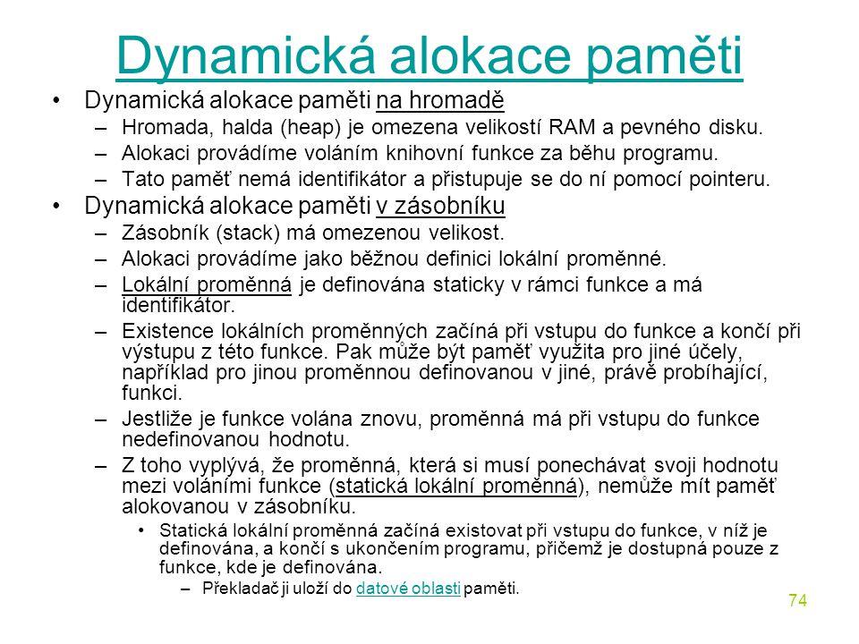 74 Dynamická alokace paměti Dynamická alokace paměti na hromadě –Hromada, halda (heap) je omezena velikostí RAM a pevného disku.
