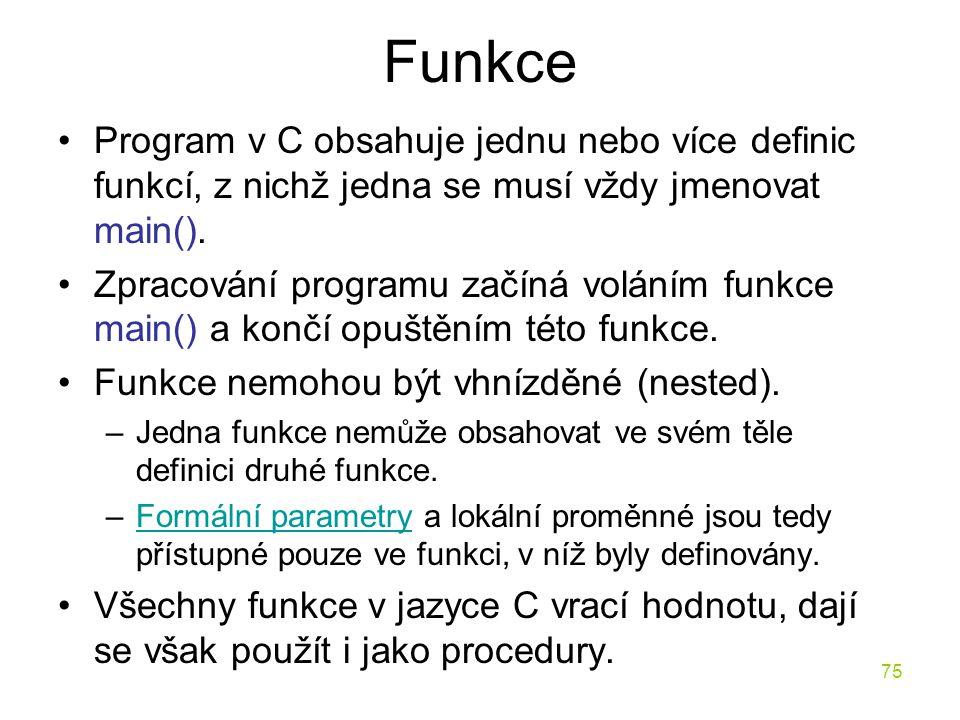 75 Funkce Program v C obsahuje jednu nebo více definic funkcí, z nichž jedna se musí vždy jmenovat main().