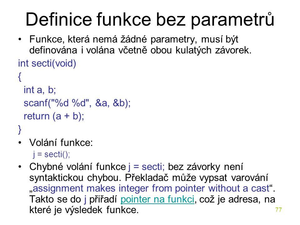 77 Definice funkce bez parametrů Funkce, která nemá žádné parametry, musí být definována i volána včetně obou kulatých závorek.