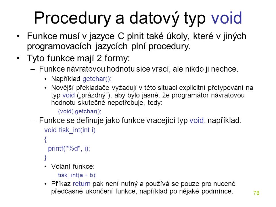 78 Procedury a datový typ void Funkce musí v jazyce C plnit také úkoly, které v jiných programovacích jazycích plní procedury.