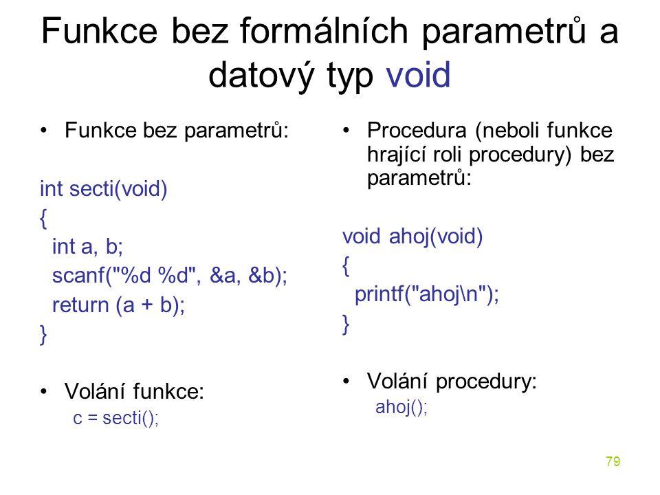 79 Funkce bez formálních parametrů a datový typ void Funkce bez parametrů: int secti(void) { int a, b; scanf( %d %d , &a, &b); return (a + b); } Volání funkce: c = secti(); Procedura (neboli funkce hrající roli procedury) bez parametrů: void ahoj(void) { printf( ahoj\n ); } Volání procedury: ahoj();