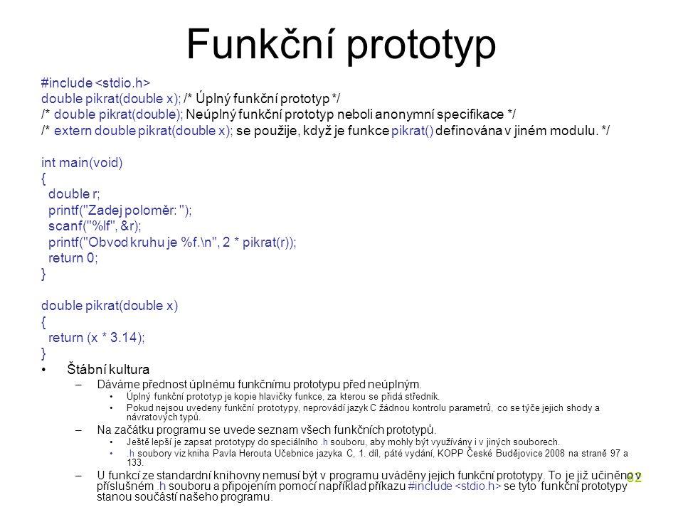 82 Funkční prototyp #include double pikrat(double x); /* Úplný funkční prototyp */ /* double pikrat(double); Neúplný funkční prototyp neboli anonymní specifikace */ /* extern double pikrat(double x); se použije, když je funkce pikrat() definována v jiném modulu.