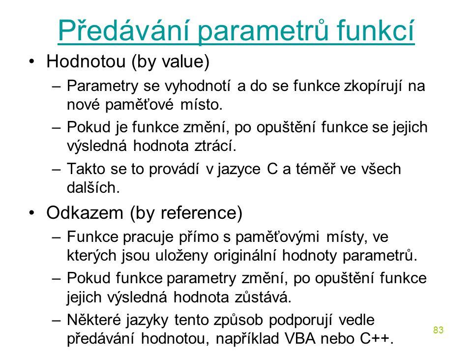 83 Předávání parametrů funkcí Hodnotou (by value) –Parametry se vyhodnotí a do se funkce zkopírují na nové paměťové místo.