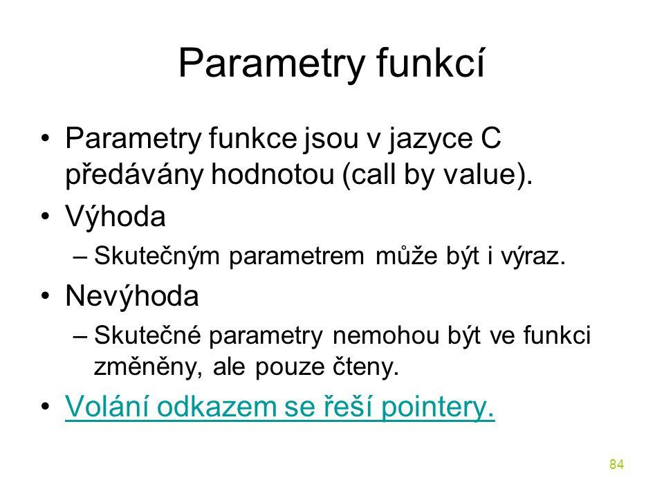 84 Parametry funkcí Parametry funkce jsou v jazyce C předávány hodnotou (call by value).