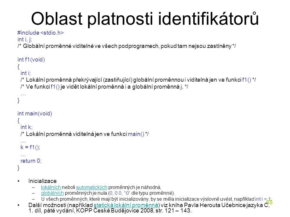 85 Oblast platnosti identifikátorů #include int i, j; /* Globální proměnné viditelné ve všech podprogramech, pokud tam nejsou zastíněny */ int f1(void) { int i; /* Lokální proměnná překrývající (zastiňující) globální proměnnou i viditelná jen ve funkci f1() */ /* Ve funkci f1() je vidět lokální proměnná i a globální proměnná j.