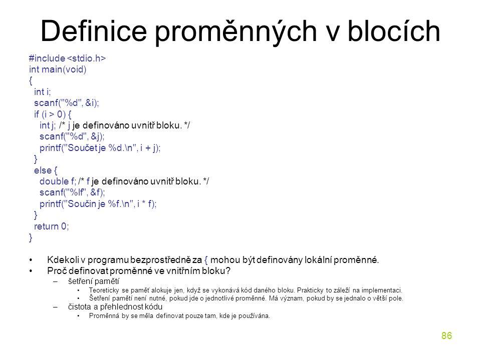 86 Definice proměnných v blocích #include int main(void) { int i; scanf( %d , &i); if (i > 0) { int j; /* j je definováno uvnitř bloku.