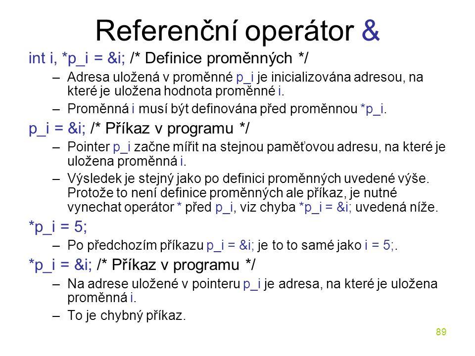 89 Referenční operátor & int i, *p_i = &i; /* Definice proměnných */ –Adresa uložená v proměnné p_i je inicializována adresou, na které je uložena hodnota proměnné i.